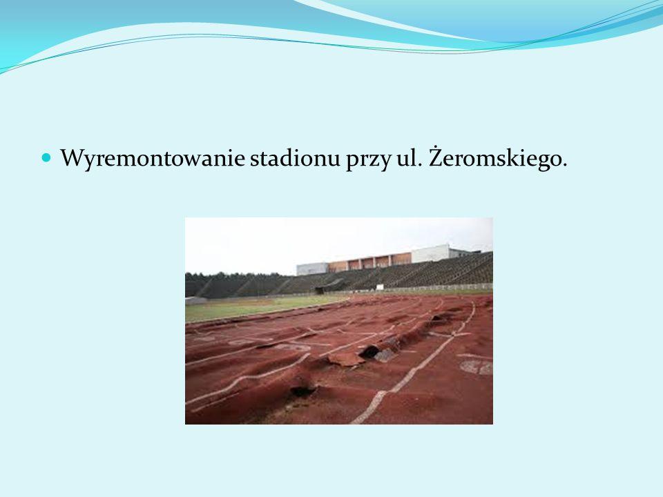 Wyremontowanie stadionu przy ul. Żeromskiego.
