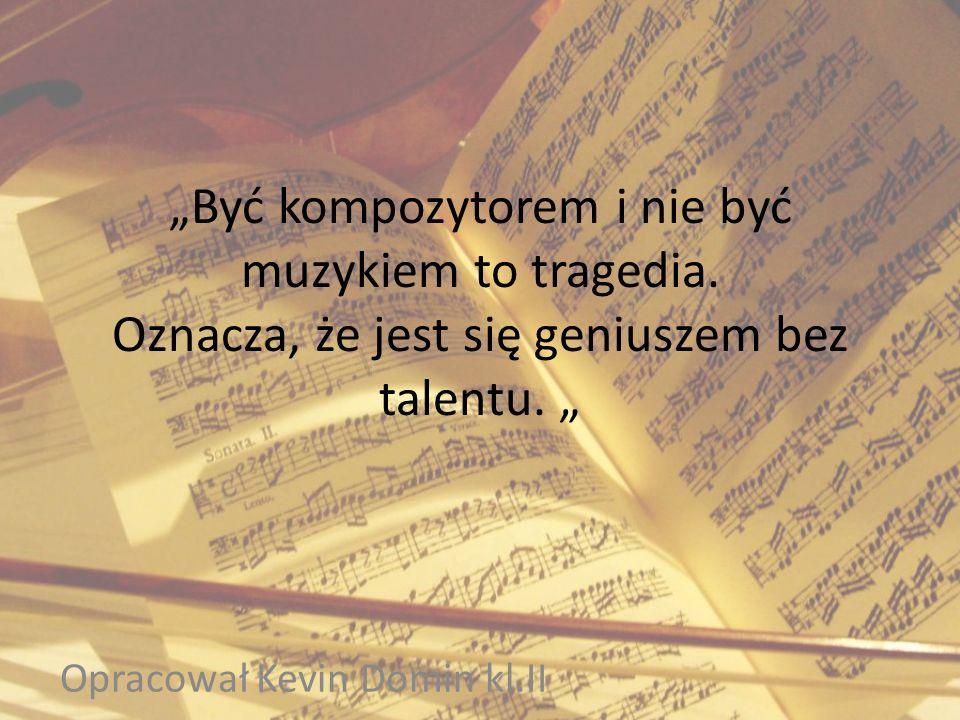 Być kompozytorem i nie być muzykiem to tragedia. Oznacza, że jest się geniuszem bez talentu. Opracował Kevin Domin kl.II