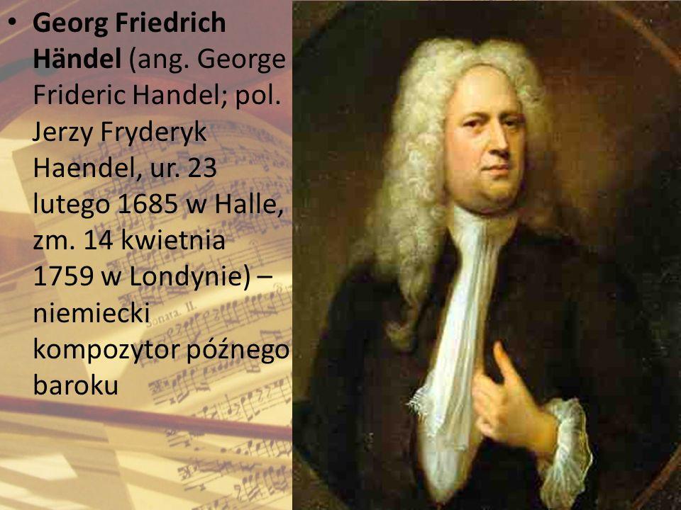 Georg Friedrich Händel (ang. George Frideric Handel; pol. Jerzy Fryderyk Haendel, ur. 23 lutego 1685 w Halle, zm. 14 kwietnia 1759 w Londynie) – niemi