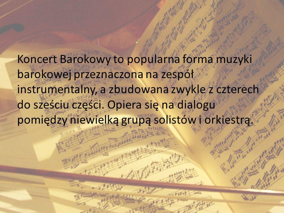 Koncert Barokowy to popularna forma muzyki barokowej przeznaczona na zespół instrumentalny, a zbudowana zwykle z czterech do sześciu części. Opiera si