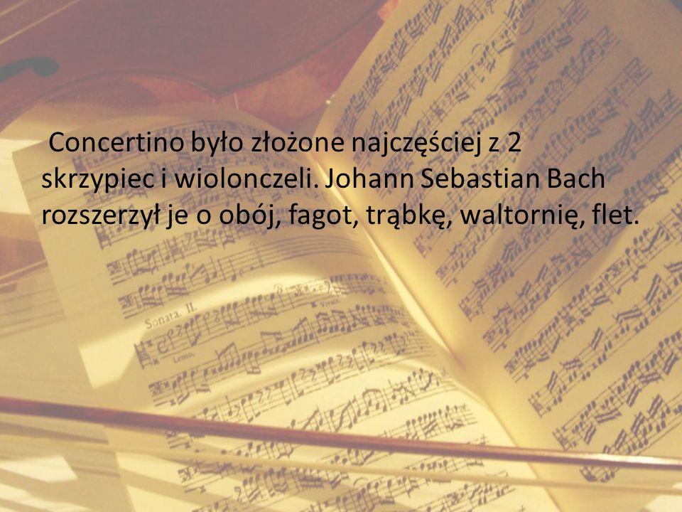 Concertino było złożone najczęściej z 2 skrzypiec i wiolonczeli. Johann Sebastian Bach rozszerzył je o obój, fagot, trąbkę, waltornię, flet.