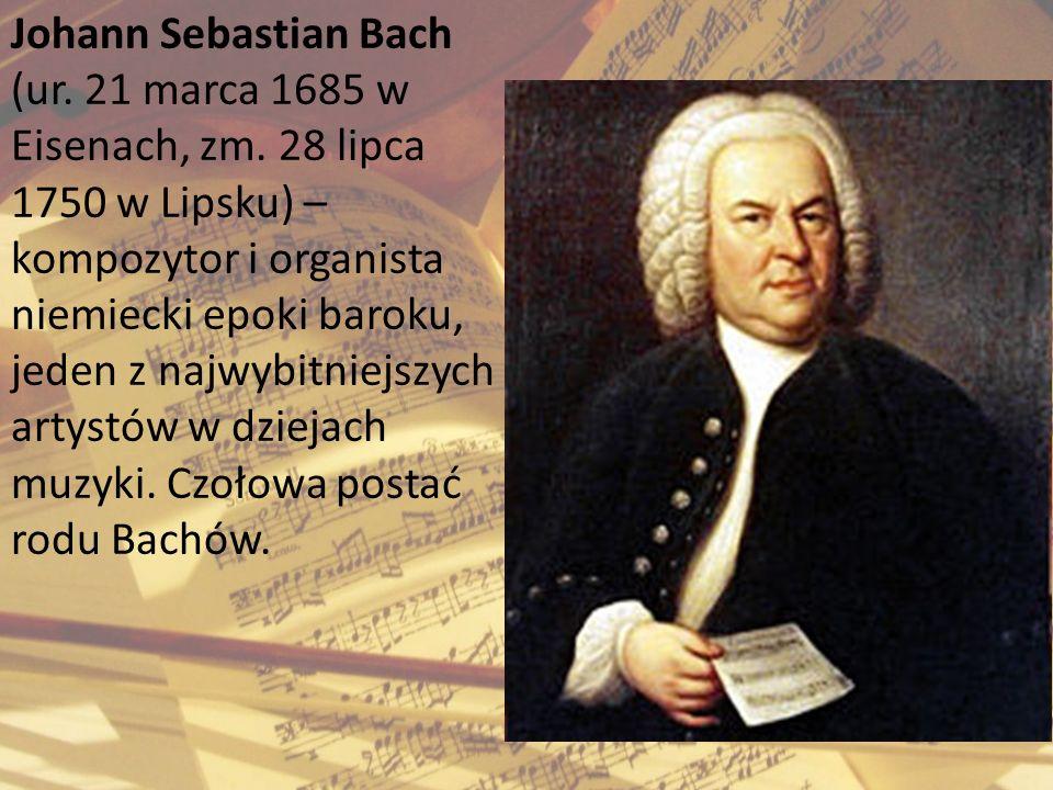 Johann Sebastian Bach (ur. 21 marca 1685 w Eisenach, zm. 28 lipca 1750 w Lipsku) – kompozytor i organista niemiecki epoki baroku, jeden z najwybitniej