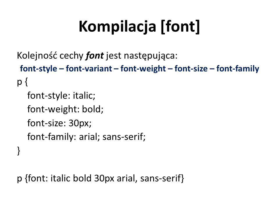 Kompilacja [font] Kolejność cechy font jest następująca: font-style – font-variant – font-weight – font-size – font-family p { font-style: italic; font-weight: bold; font-size: 30px; font-family: arial; sans-serif; } p {font: italic bold 30px arial, sans-serif}