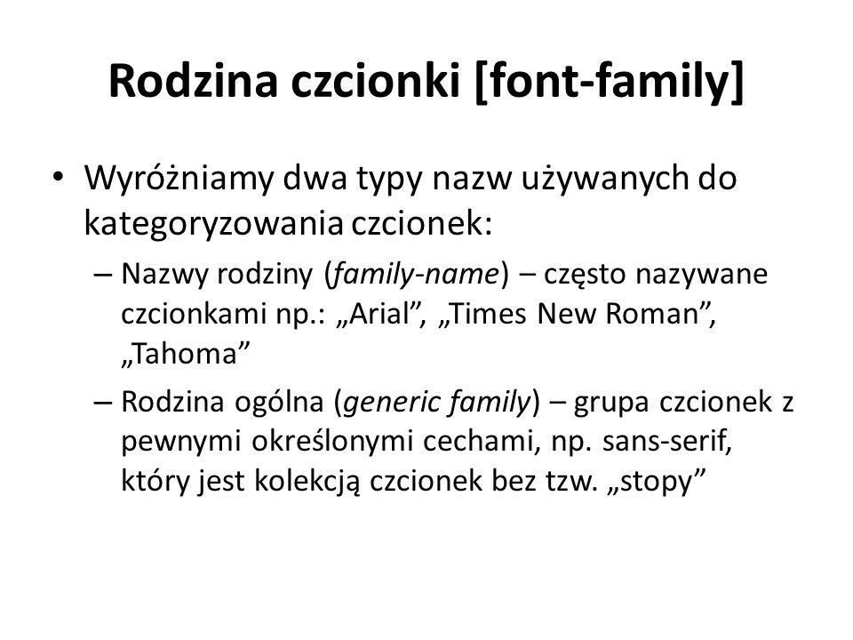 Rodzina czcionki [font-family] Wyróżniamy dwa typy nazw używanych do kategoryzowania czcionek: – Nazwy rodziny (family-name) – często nazywane czcionkami np.: Arial, Times New Roman, Tahoma – Rodzina ogólna (generic family) – grupa czcionek z pewnymi określonymi cechami, np.