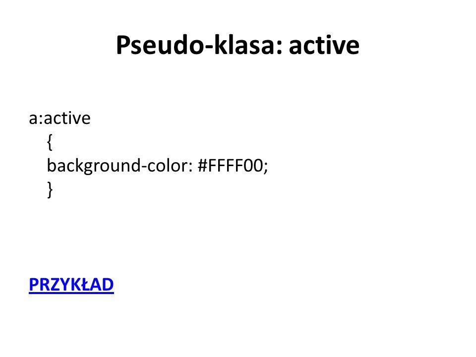 Pseudo-klasa: active a:active { background-color: #FFFF00; } PRZYKŁAD