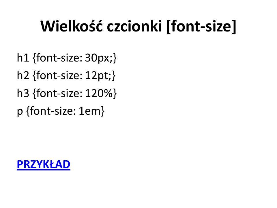 Wielkość czcionki [font-size] h1 {font-size: 30px;} h2 {font-size: 12pt;} h3 {font-size: 120%} p {font-size: 1em} PRZYKŁAD