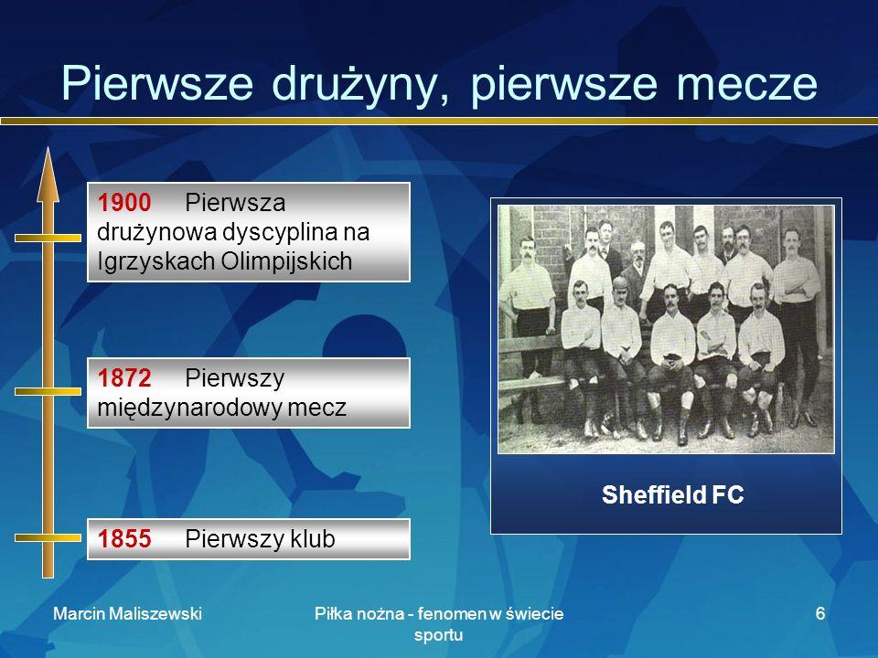 Marcin MaliszewskiPiłka nożna - fenomen w świecie sportu 6 Pierwsze drużyny, pierwsze mecze Sheffield FC 1855 Pierwszy klub 1872 Pierwszy międzynarodowy mecz 1900 Pierwsza drużynowa dyscyplina na Igrzyskach Olimpijskich