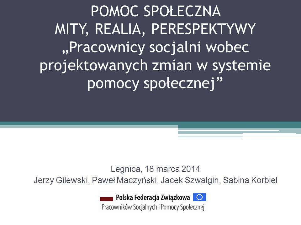 POMOC SPOŁECZNA MITY, REALIA, PERESPEKTYWY Pracownicy socjalni wobec projektowanych zmian w systemie pomocy społecznej Legnica, 18 marca 2014 Jerzy Gi