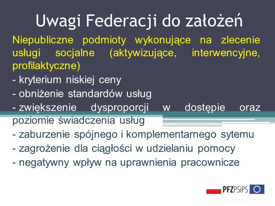 Uwagi Federacji do założeń Niepubliczne podmioty wykonujące na zlecenie usługi socjalne (aktywizujące, interwencyjne, profilaktyczne) - kryterium niskiej ceny - obniżenie standardów usług - zwiększenie dysproporcji w dostępie oraz poziomie świadczenia usług - zaburzenie spójnego i komplementarnego sytemu - zagrożenie dla ciągłości w udzielaniu pomocy - negatywny wpływ na uprawnienia pracownicze -