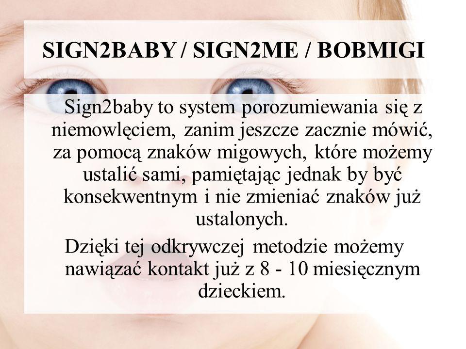 SIGN2BABY / SIGN2ME / BOBMIGI Sign2baby to system porozumiewania się z niemowlęciem, zanim jeszcze zacznie mówić, za pomocą znaków migowych, które moż