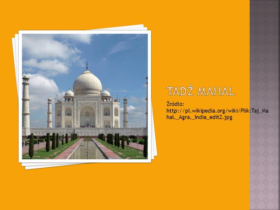 Źródło: http://pl.wikipedia.org/wiki/Plik:Taj_Ma hal,_Agra,_India_edit2.jpg