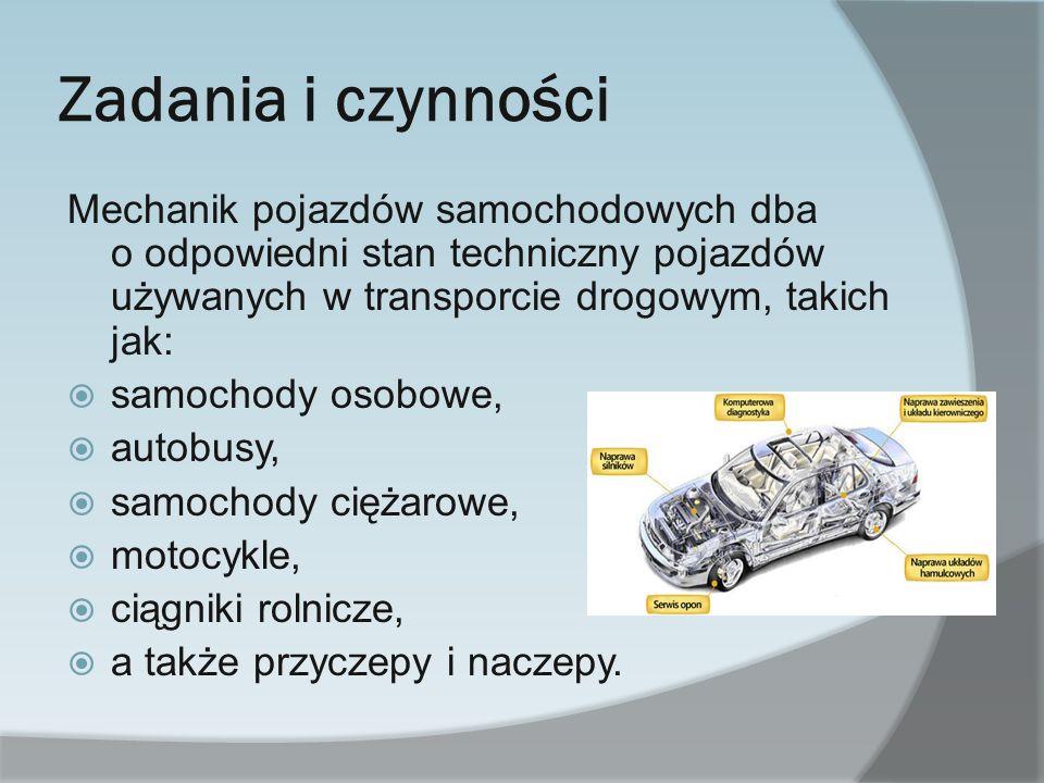 Zadania i czynności Mechanik pojazdów samochodowych dba o odpowiedni stan techniczny pojazdów używanych w transporcie drogowym, takich jak: samochody