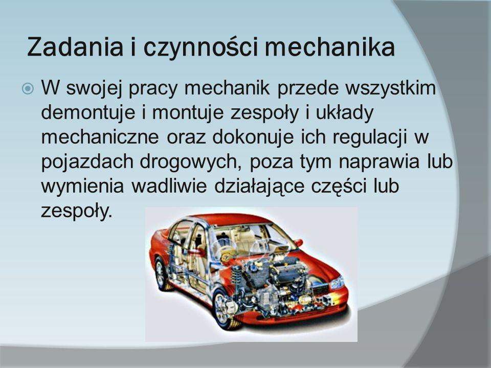 Zadania i czynności mechanika W swojej pracy mechanik przede wszystkim demontuje i montuje zespoły i układy mechaniczne oraz dokonuje ich regulacji w pojazdach drogowych, poza tym naprawia lub wymienia wadliwie działające części lub zespoły.