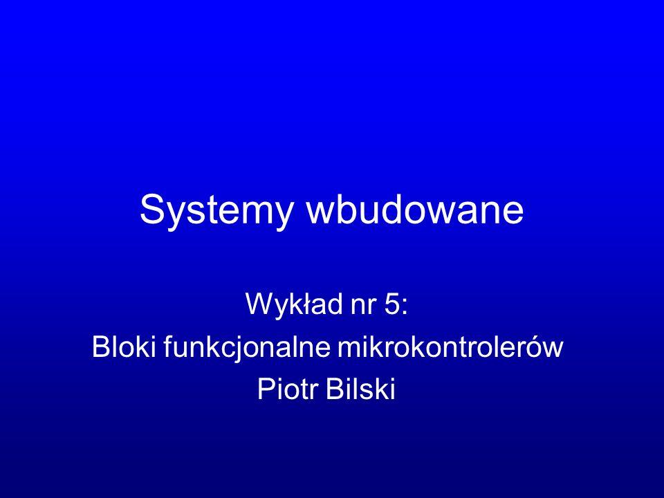 Systemy wbudowane Wykład nr 5: Bloki funkcjonalne mikrokontrolerów Piotr Bilski