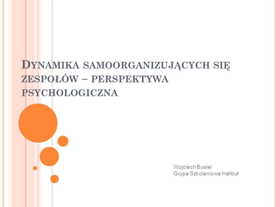 D YNAMIKA SAMOORGANIZUJĄCYCH SIĘ ZESPOŁÓW – PERSPEKTYWA PSYCHOLOGICZNA Wojciech Busiel Grupa Szkoleniowa Halibut