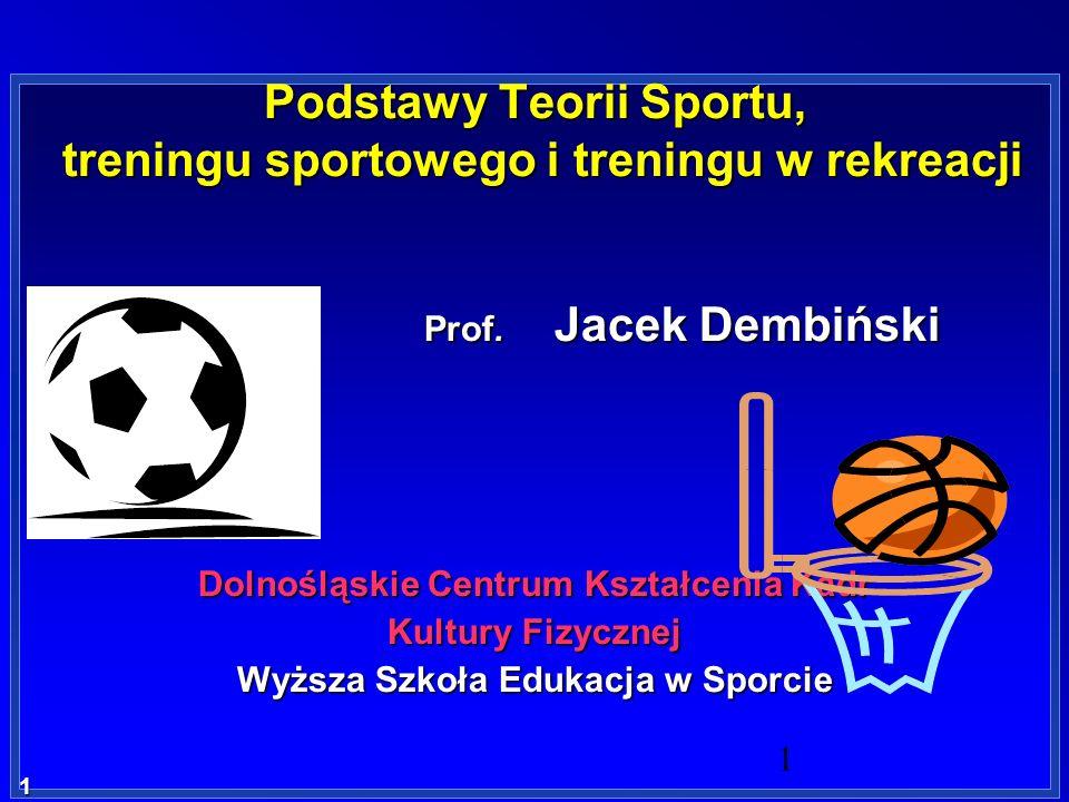 1 1 Podstawy Teorii Sportu, treningu sportowego i treningu w rekreacji Prof. Jacek Dembiński Prof. Jacek Dembiński Dolnośląskie Centrum Kształcenia Ka