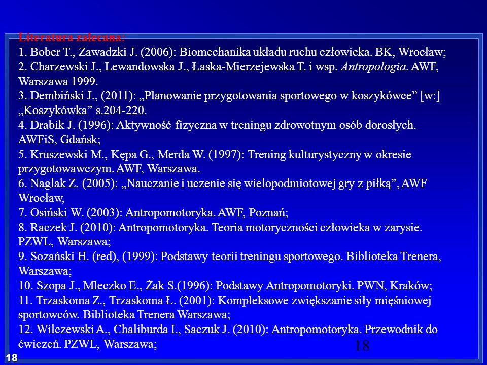 18 18 Literatura zalecana: 1. Bober T., Zawadzki J. (2006): Biomechanika układu ruchu człowieka. BK, Wrocław; 2. Charzewski J., Lewandowska J., Łaska-