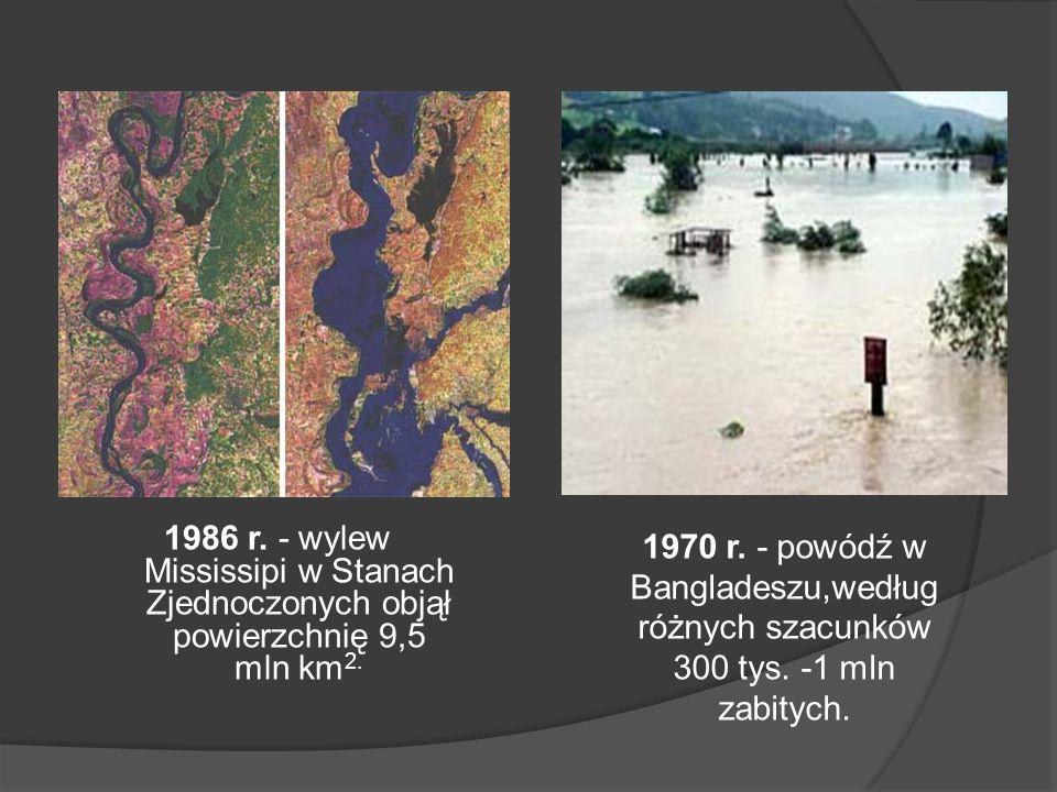 1986 r. - wylew Mississipi w Stanach Zjednoczonych objął powierzchnię 9,5 mln km 2. 1970 r. - powódź w Bangladeszu,według różnych szacunków 300 tys. -