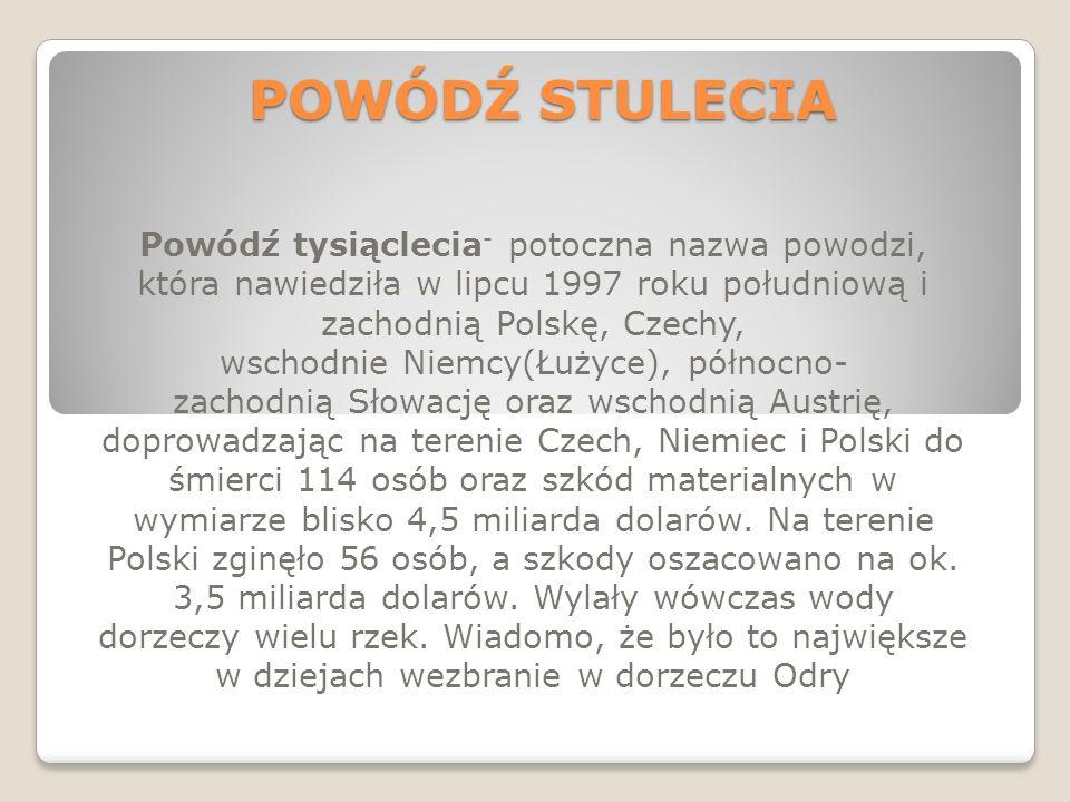 POWÓDŹ STULECIA Powódź tysiąclecia - potoczna nazwa powodzi, która nawiedziła w lipcu 1997 roku południową i zachodnią Polskę, Czechy, wschodnie Niemc
