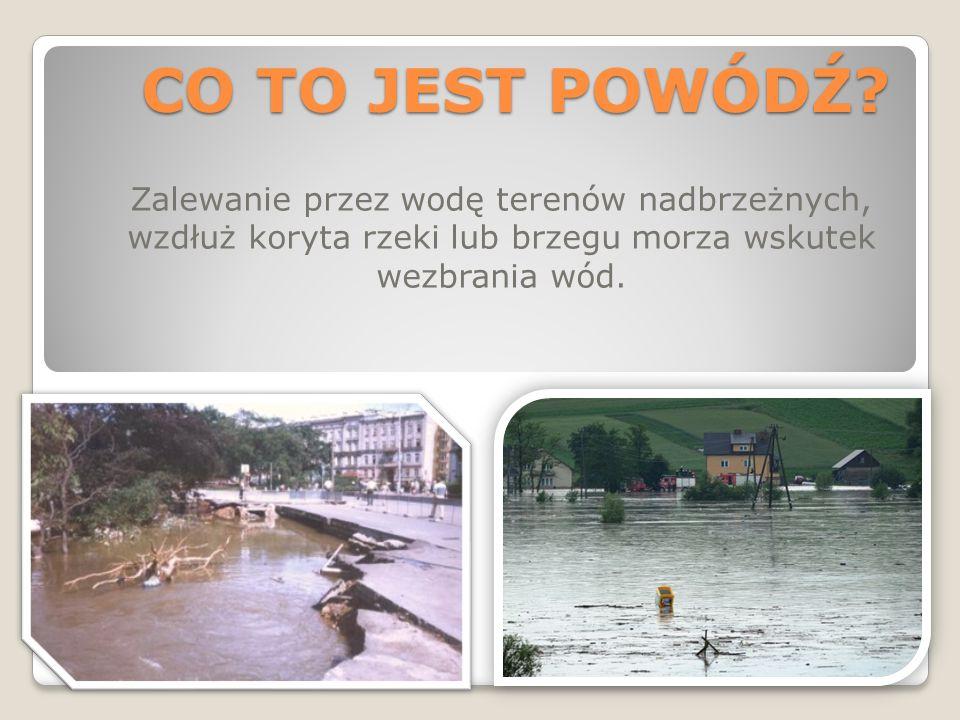CO TO JEST POWÓDŹ? Zalewanie przez wodę terenów nadbrzeżnych, wzdłuż koryta rzeki lub brzegu morza wskutek wezbrania wód.