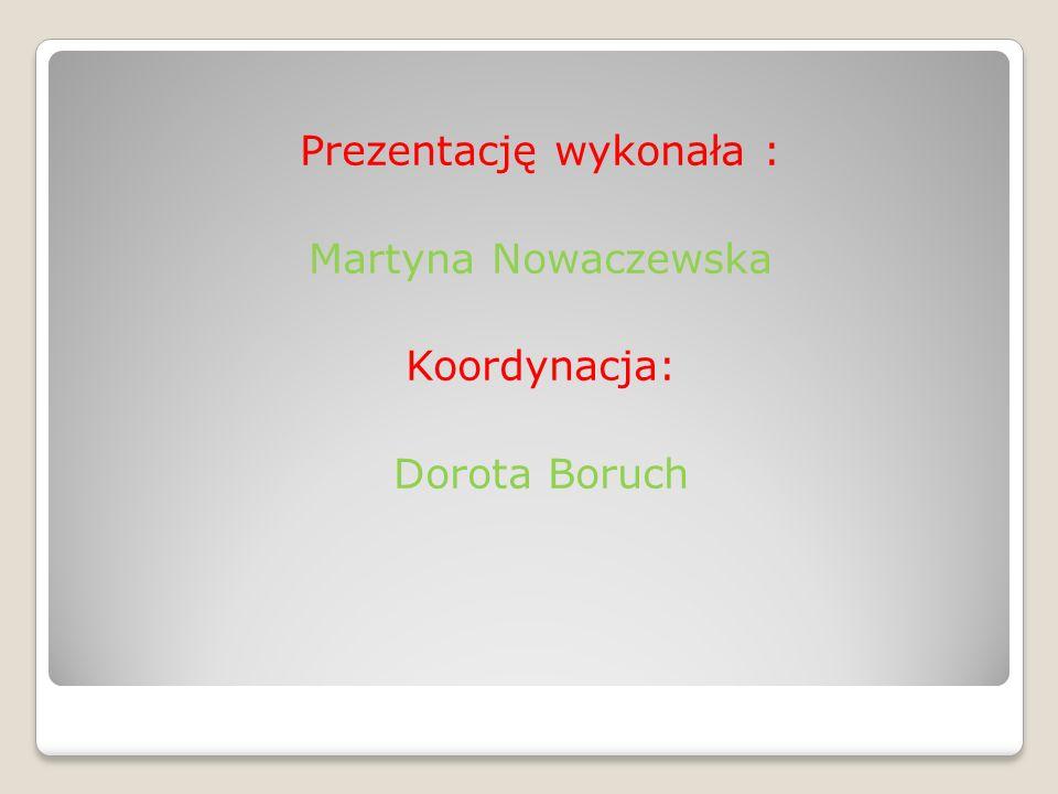 Prezentację wykonała : Martyna Nowaczewska Koordynacja: Dorota Boruch