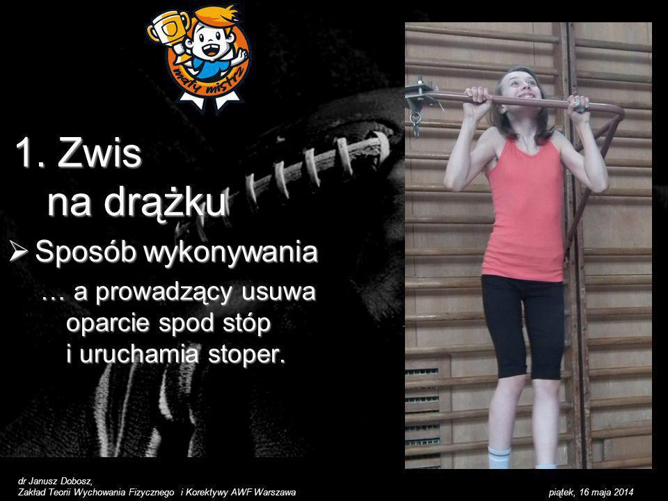 piątek, 16 maja 2014 1. Zwis na drążku Sposób wykonywania Sposób wykonywania … a prowadzący usuwa oparcie spod stóp i uruchamia stoper. dr Janusz Dobo
