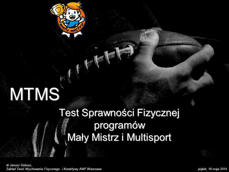 piątek, 16 maja 2014 MTMSMTMS Test Sprawności Fizycznej programów Mały Mistrz i Multisport dr Janusz Dobosz, Zakład Teorii Wychowania Fizycznego i Kor