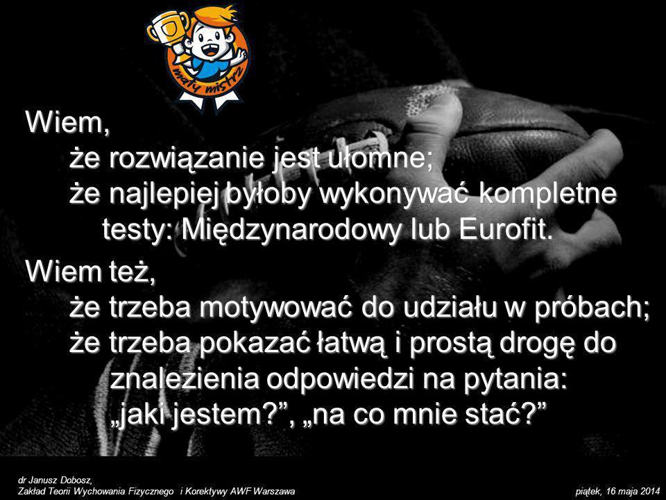 piątek, 16 maja 2014 dr Janusz Dobosz, Zakład Teorii Wychowania Fizycznego i Korektywy AWF Warszawa 2.