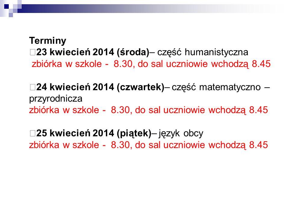 Terminy 23 kwiecień 2014 (środa)– część humanistyczna zbiórka w szkole - 8.30, do sal uczniowie wchodzą 8.45 24 kwiecień 2014 (czwartek)– część matematyczno – przyrodnicza zbiórka w szkole - 8.30, do sal uczniowie wchodzą 8.45 25 kwiecień 2014 (piątek)– język obcy zbiórka w szkole - 8.30, do sal uczniowie wchodzą 8.45
