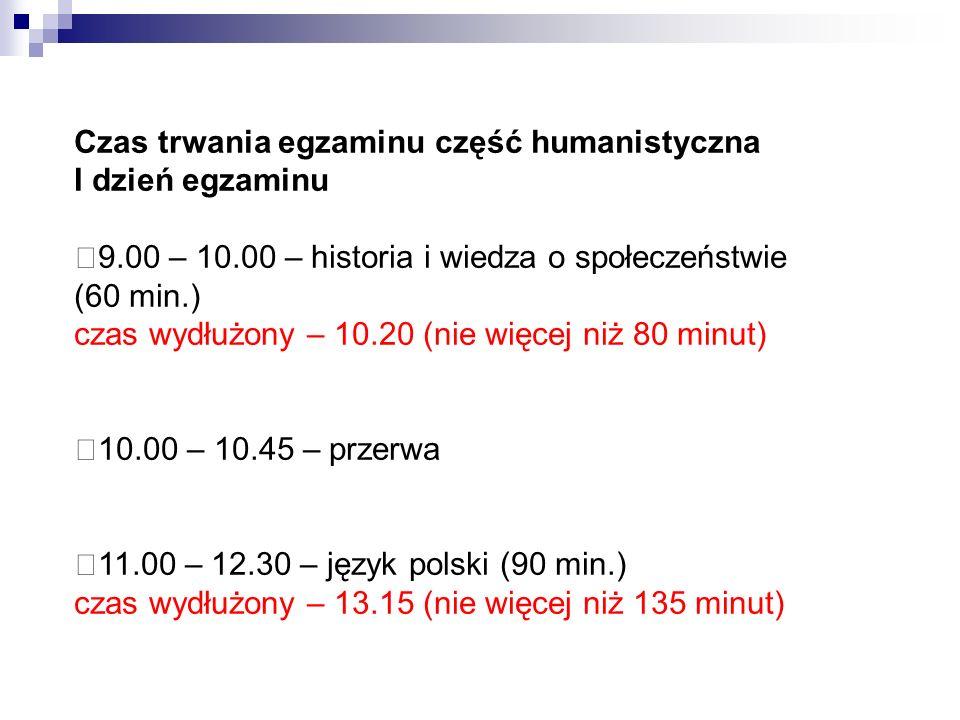Czas trwania egzaminu część humanistyczna I dzień egzaminu 9.00 – 10.00 – historia i wiedza o społeczeństwie (60 min.) czas wydłużony – 10.20 (nie więcej niż 80 minut) 10.00 – 10.45 – przerwa 11.00 – 12.30 – język polski (90 min.) czas wydłużony – 13.15 (nie więcej niż 135 minut)