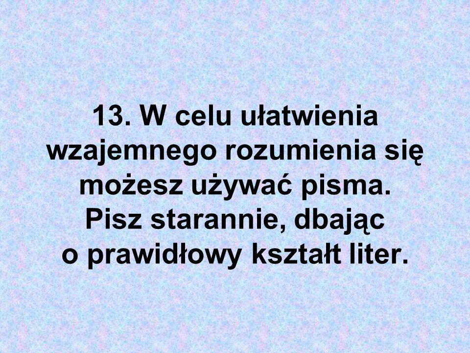 13. W celu ułatwienia wzajemnego rozumienia się możesz używać pisma. Pisz starannie, dbając o prawidłowy kształt liter.