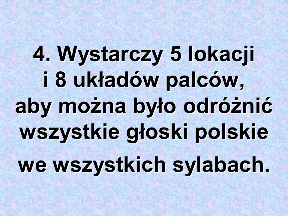 4. Wystarczy 5 lokacji i 8 układów palców, aby można było odróżnić wszystkie głoski polskie we wszystkich sylabach.