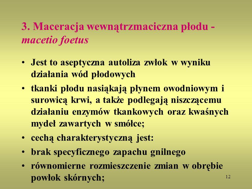 12 3. Maceracja wewnątrzmaciczna płodu - macetio foetus Jest to aseptyczna autoliza zwłok w wyniku działania wód płodowych tkanki płodu nasiąkają płyn