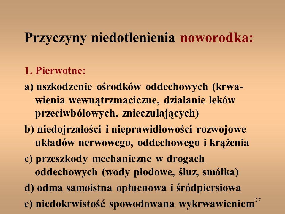 27 Przyczyny niedotlenienia noworodka: 1. Pierwotne: a) uszkodzenie ośrodków oddechowych (krwa- wienia wewnątrzmaciczne, działanie leków przeciwbólowy