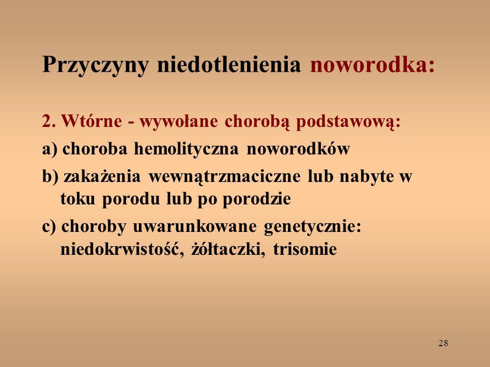 28 Przyczyny niedotlenienia noworodka: 2. Wtórne - wywołane chorobą podstawową: a) choroba hemolityczna noworodków b) zakażenia wewnątrzmaciczne lub n
