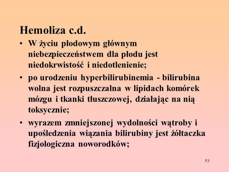 53 Hemoliza c.d. W życiu płodowym głównym niebezpieczeństwem dla płodu jest niedokrwistość i niedotlenienie; po urodzeniu hyperbilirubinemia - bilirub