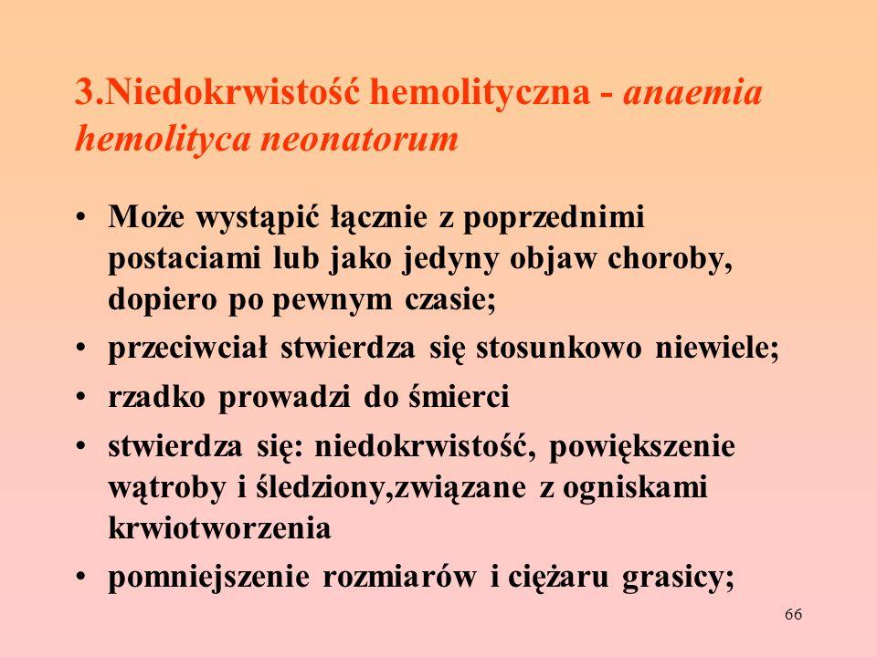 66 3.Niedokrwistość hemolityczna - anaemia hemolityca neonatorum Może wystąpić łącznie z poprzednimi postaciami lub jako jedyny objaw choroby, dopiero
