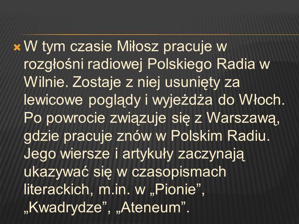 W tym czasie Miłosz pracuje w rozgłośni radiowej Polskiego Radia w Wilnie. Zostaje z niej usunięty za lewicowe poglądy i wyjeżdża do Włoch. Po powroci