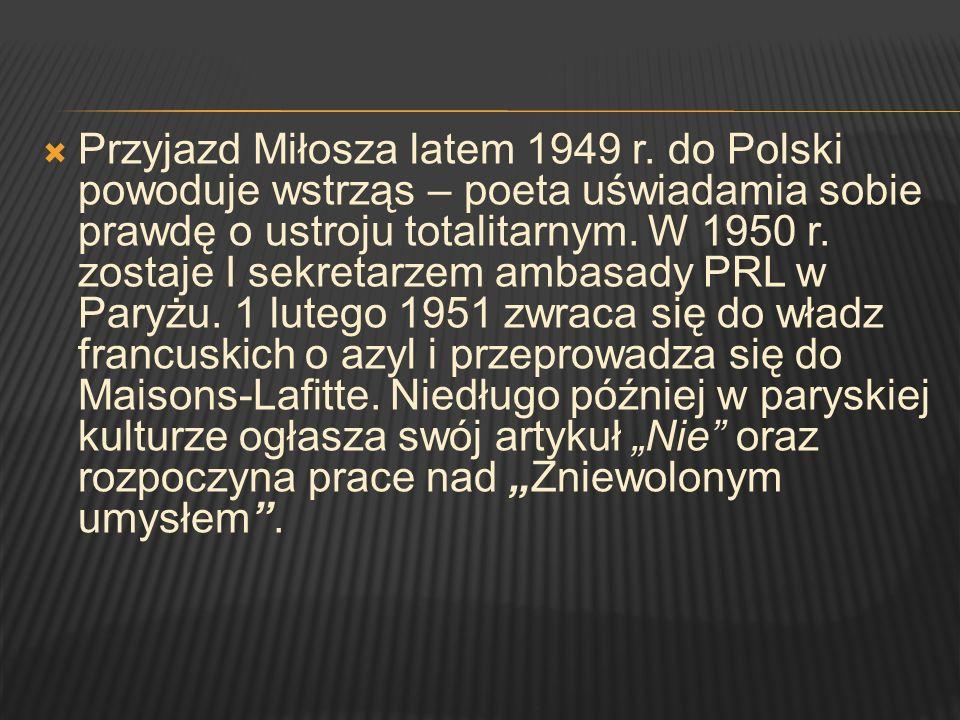 Przyjazd Miłosza latem 1949 r. do Polski powoduje wstrząs – poeta uświadamia sobie prawdę o ustroju totalitarnym. W 1950 r. zostaje I sekretarzem amba