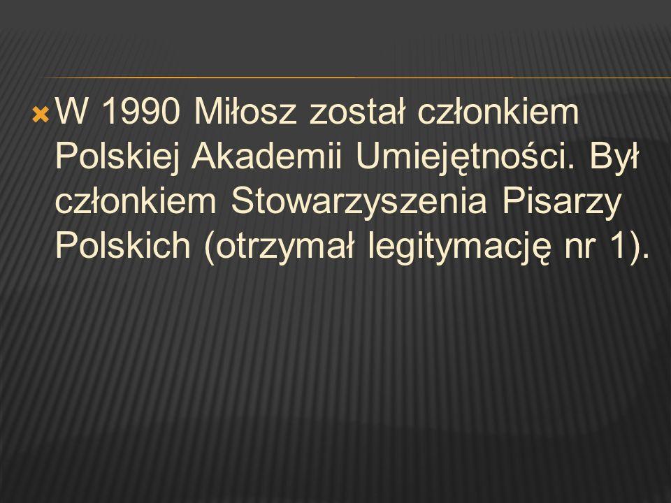 W 1990 Miłosz został członkiem Polskiej Akademii Umiejętności. Był członkiem Stowarzyszenia Pisarzy Polskich (otrzymał legitymację nr 1).
