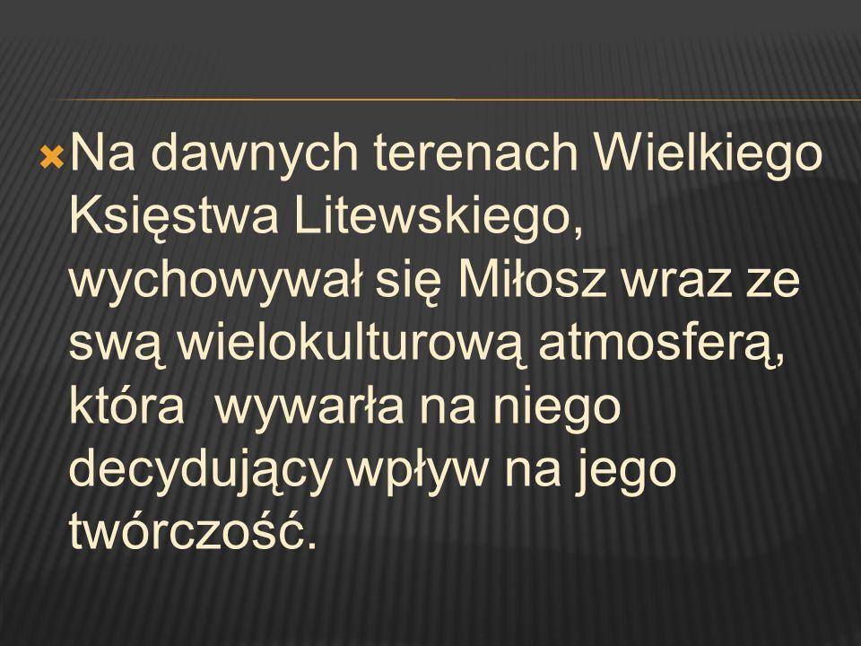 Na dawnych terenach Wielkiego Księstwa Litewskiego, wychowywał się Miłosz wraz ze swą wielokulturową atmosferą, która wywarła na niego decydujący wpły