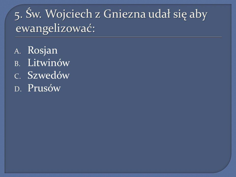 5. Św. Wojciech z Gniezna udał się aby ewangelizować: A. Rosjan B. Litwinów C. Szwedów D. Prusów
