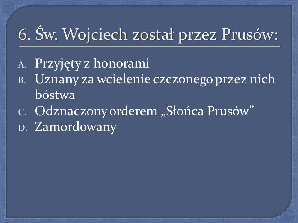 6.Św. Wojciech został przez Prusów: A. Przyjęty z honorami B.