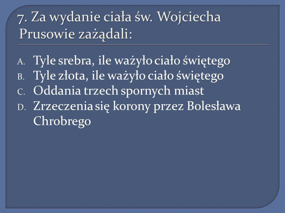 7.Za wydanie ciała św. Wojciecha Prusowie zażądali: A.