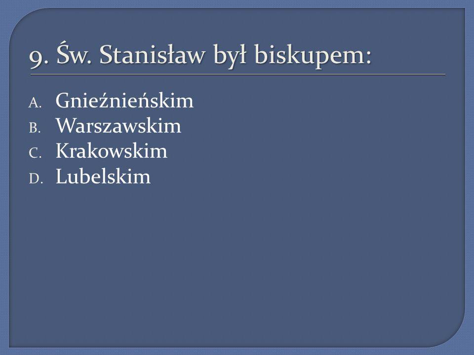 9. Św. Stanisław był biskupem: A. Gnieźnieńskim B. Warszawskim C. Krakowskim D. Lubelskim