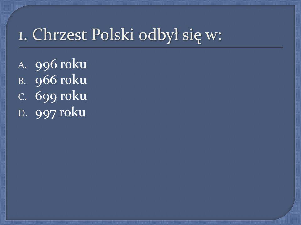 1. Chrzest Polski odbył się w: A. 996 roku B. 966 roku C. 699 roku D. 997 roku