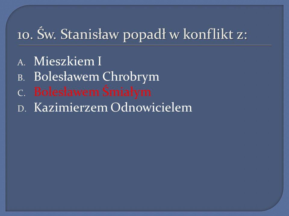 10.Św. Stanisław popadł w konflikt z: A. Mieszkiem I B.