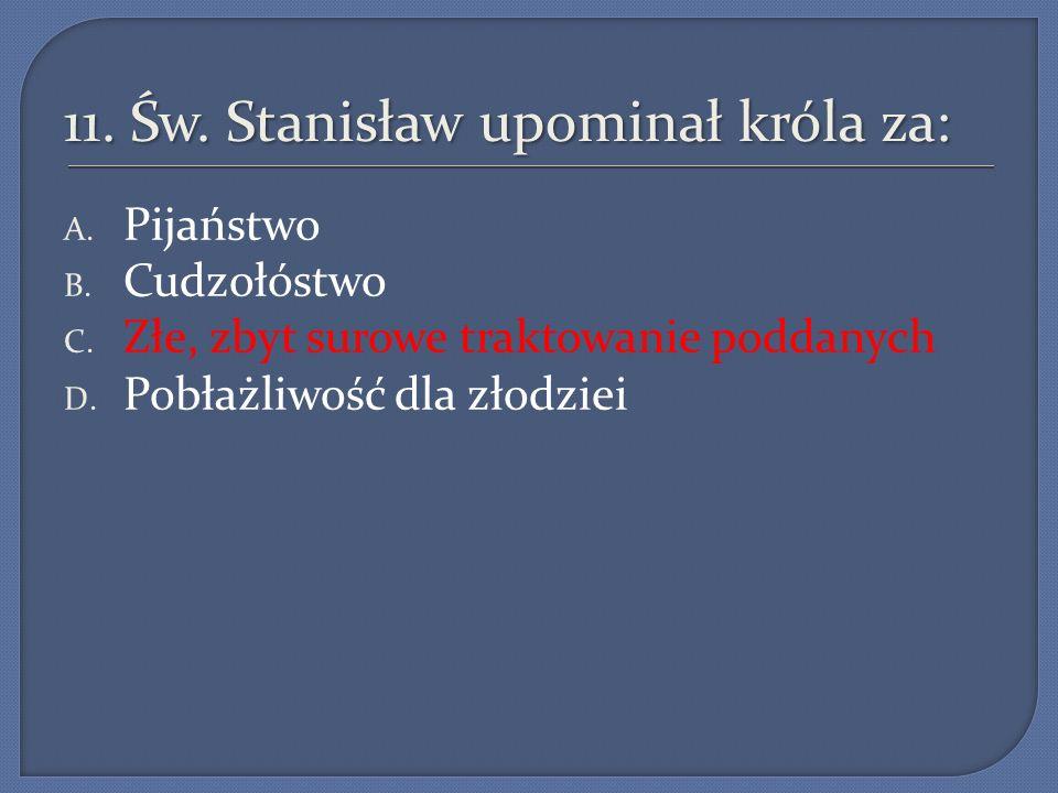 11.Św. Stanisław upominał króla za: A. Pijaństwo B.