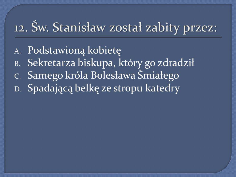 12.Św. Stanisław został zabity przez: A. Podstawioną kobietę B.