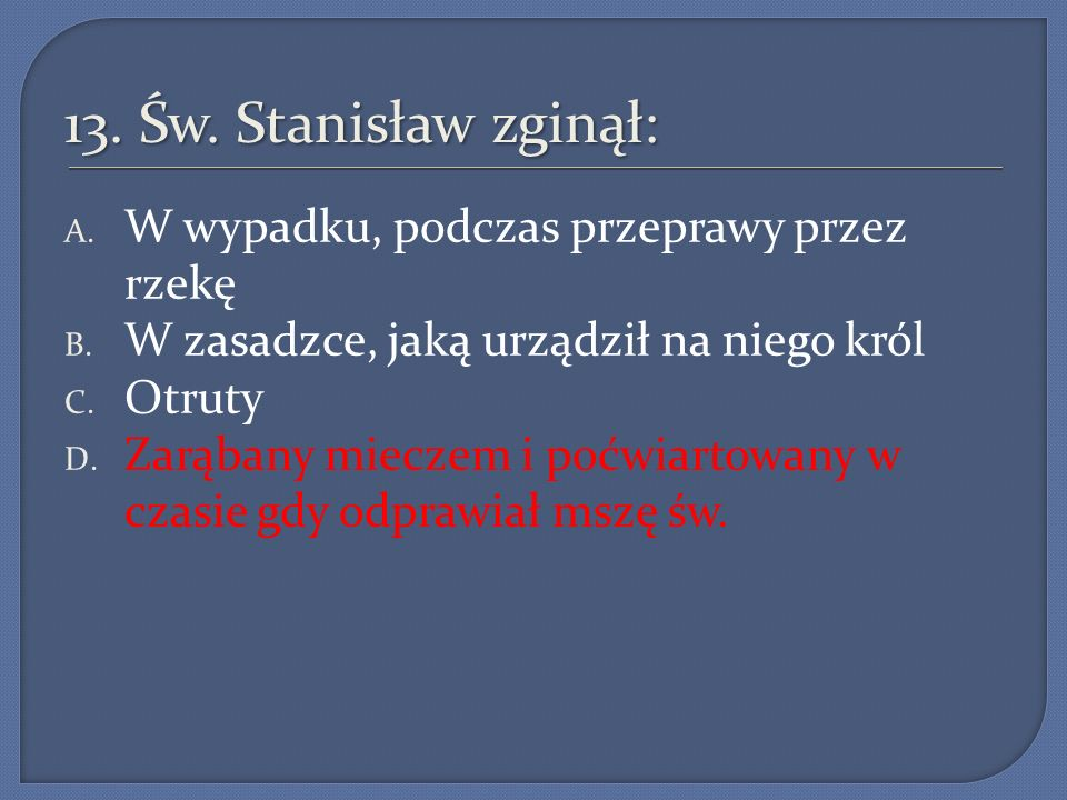 13.Św. Stanisław zginął: A. W wypadku, podczas przeprawy przez rzekę B.